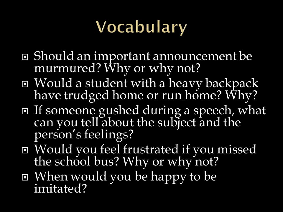  Should an important announcement be murmured? Why or why not?  Would a student with a heavy backpack have trudged home or run home? Why?  If someo