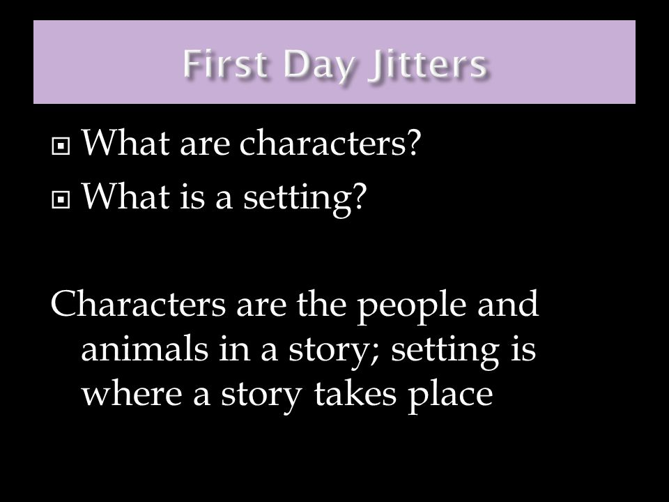  What are characters?  What is a setting? Characters are the people and animals in a story; setting is where a story takes place