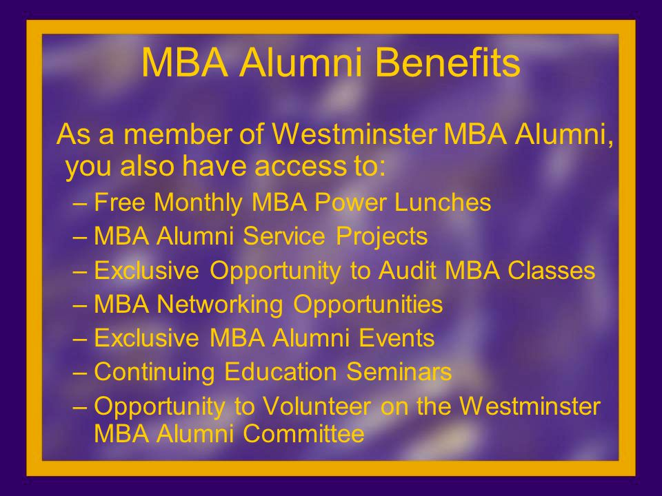 MBA Alumni Benefits As a member of Westminster MBA Alumni, you also have access to: –Free Monthly MBA Power Lunches –MBA Alumni Service Projects –Exclusive Opportunity to Audit MBA Classes –MBA Networking Opportunities –Exclusive MBA Alumni Events –Continuing Education Seminars –Opportunity to Volunteer on the Westminster MBA Alumni Committee