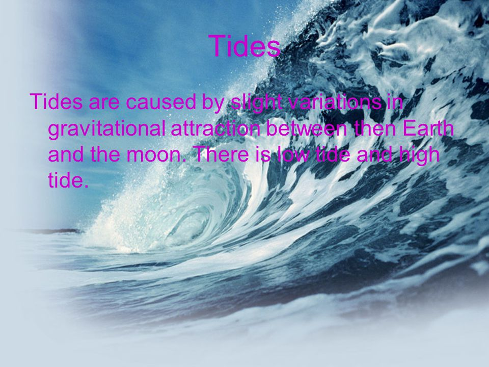 Tides Tides are caused by slight variations in gravitational attraction between then Earth and the moon. There is low tide and high tide.
