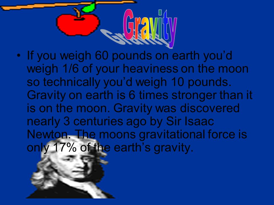 If you weigh 60 pounds on earth you'd weigh 1/6 of your heaviness on the moon so technically you'd weigh 10 pounds. Gravity on earth is 6 times strong