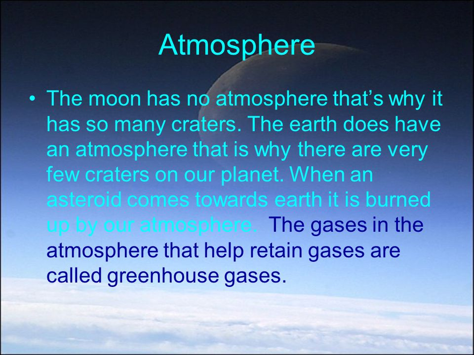 Atmosphere The moon has no atmosphere that's why it has so many craters. The earth does have an atmosphere that is why there are very few craters on o
