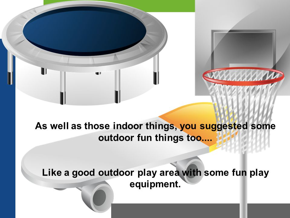 As well as those indoor things, you suggested some outdoor fun things too.... Like a good outdoor play area with some fun play equipment.