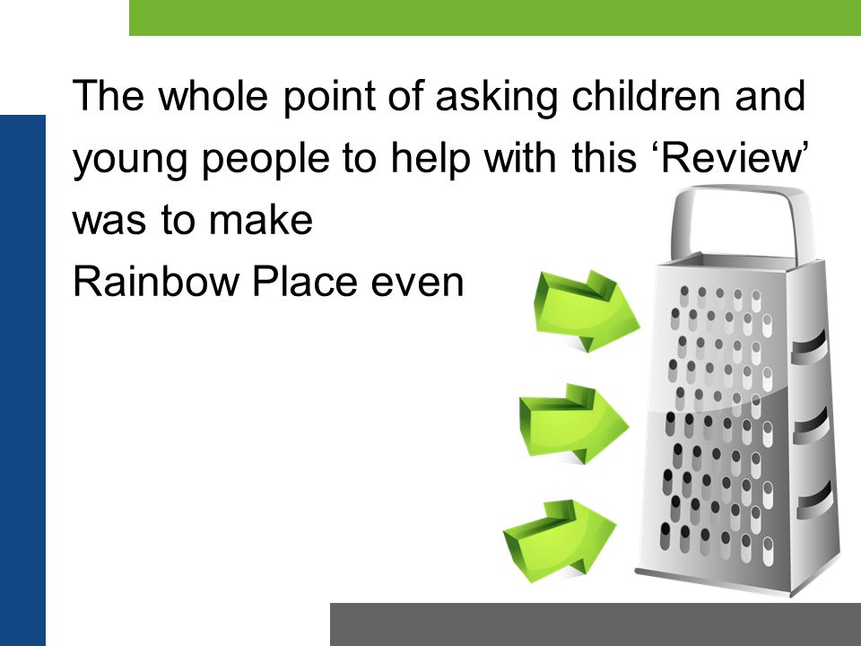 The whole point of asking children and young people to help with this 'Review' was to make Rainbow Place even