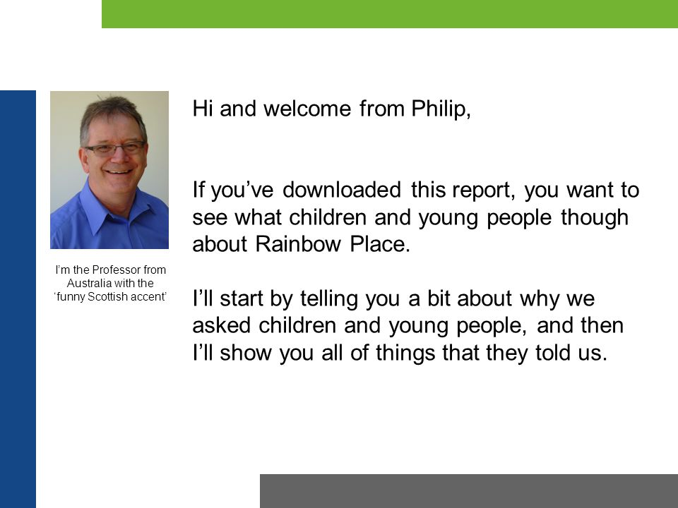 Hi and welcome from Philip, If you've downloaded this report, you want to see what children and young people though about Rainbow Place. I'll start by