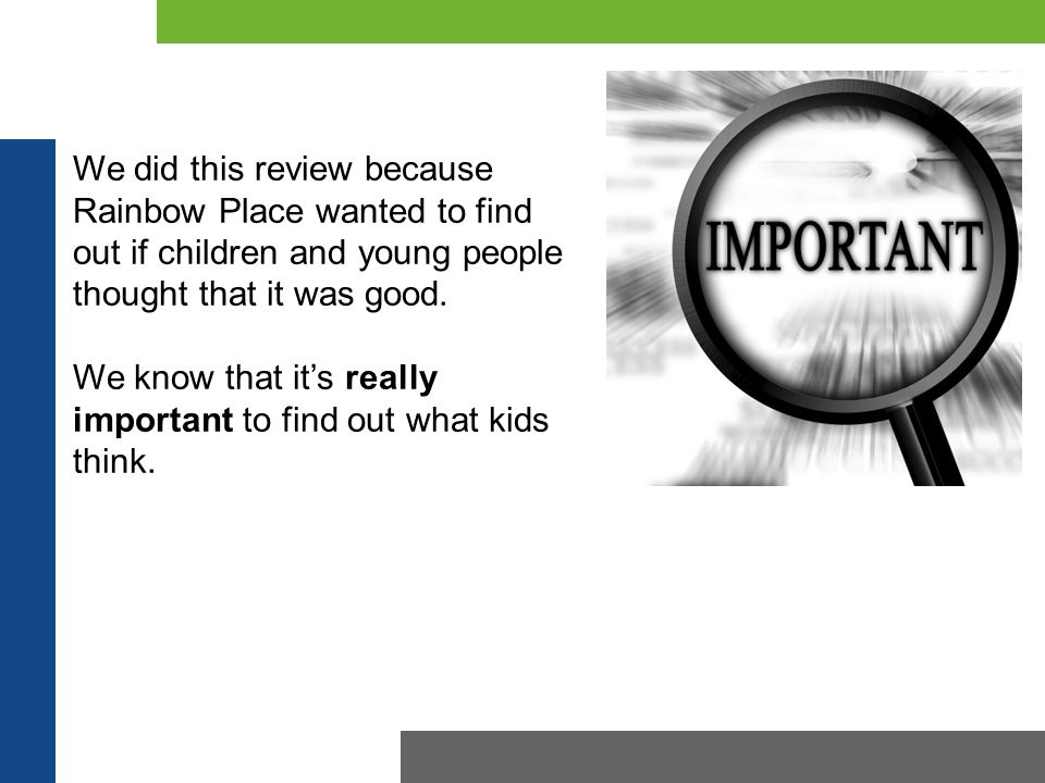 We did this review because Rainbow Place wanted to find out if children and young people thought that it was good. We know that it's really important