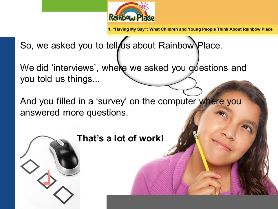 So, we asked you to tell us about Rainbow Place. We did 'interviews', where we asked you questions and you told us things... And you filled in a 'surv