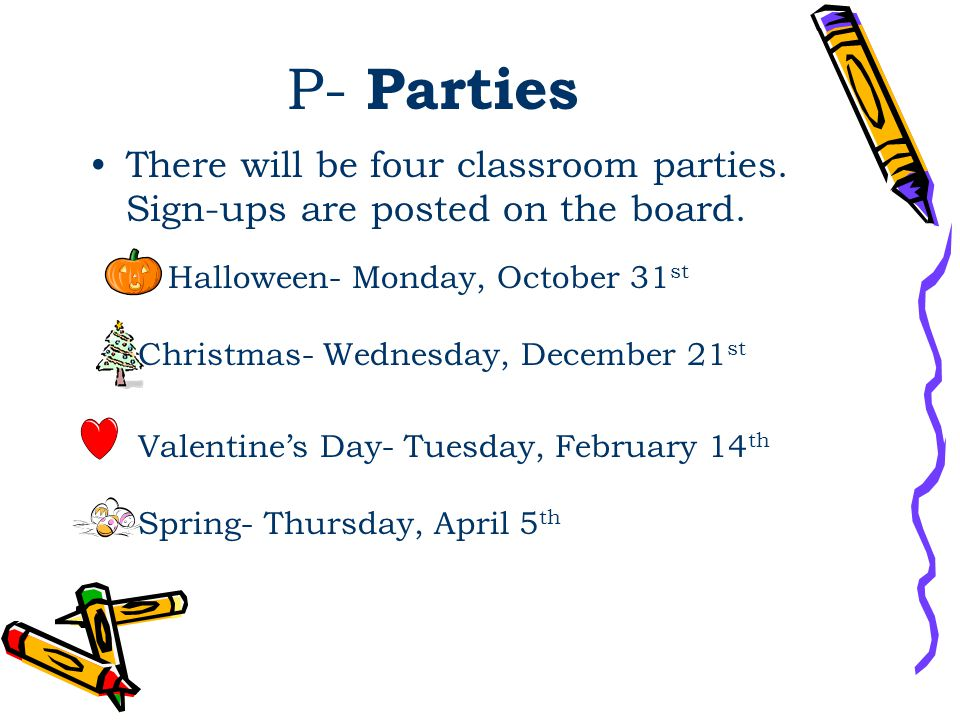 P- Parties There will be four classroom parties. Sign-ups are posted on the board. Halloween- Monday, October 31 st Christmas- Wednesday, December 21
