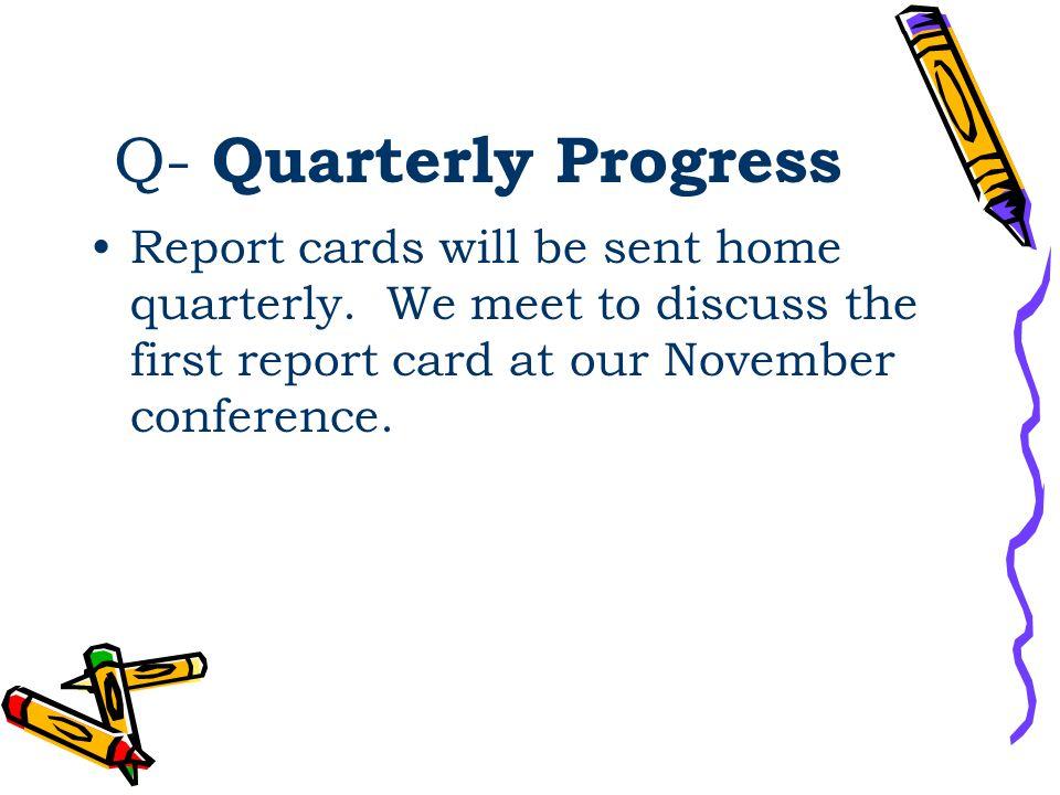 Q- Quarterly Progress Report cards will be sent home quarterly.