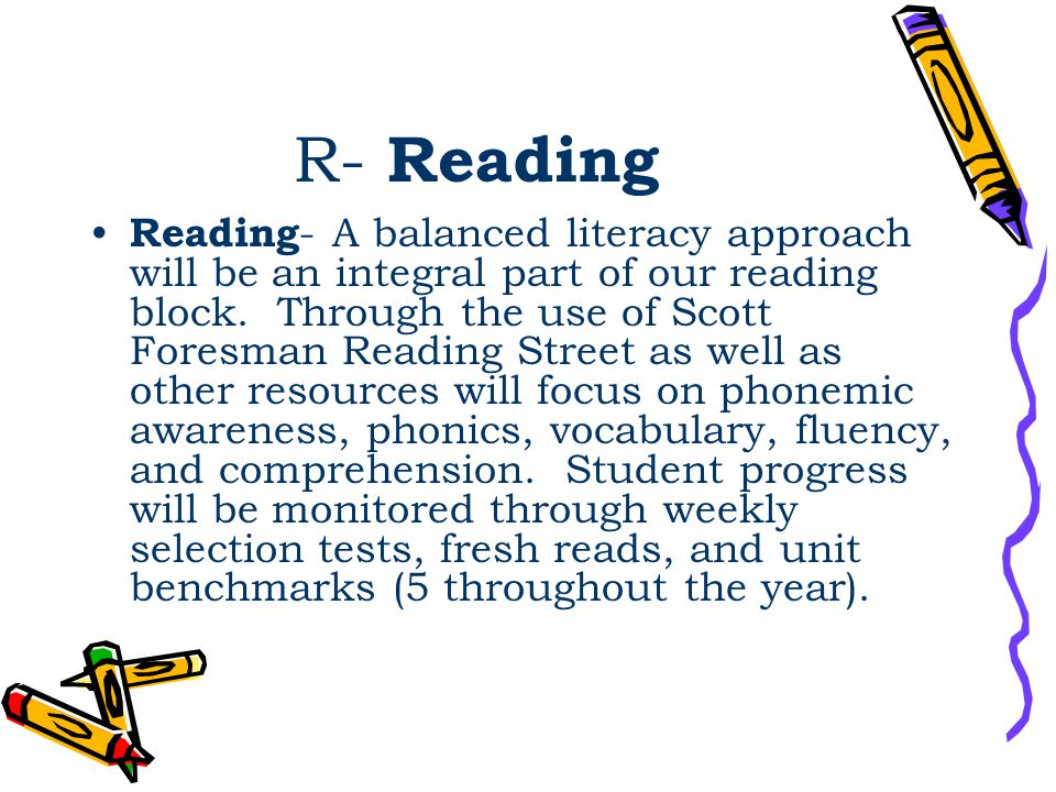 R- Reading Reading - A balanced literacy approach will be an integral part of our reading block. Through the use of Scott Foresman Reading Street as w