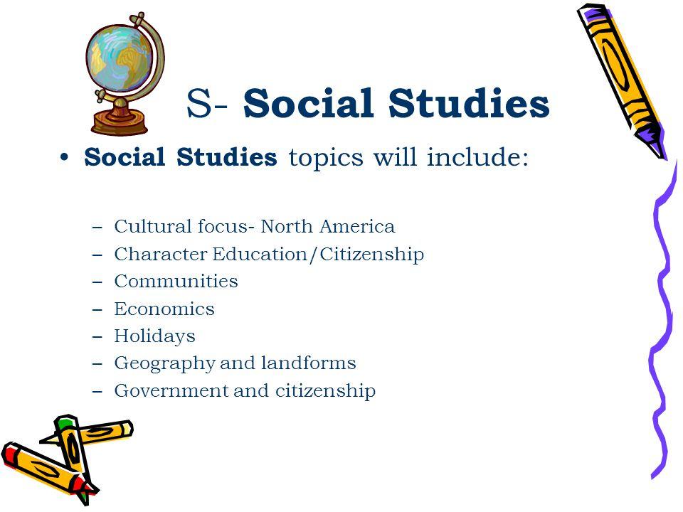 S- Social Studies Social Studies topics will include: –Cultural focus- North America –Character Education/Citizenship –Communities –Economics –Holiday