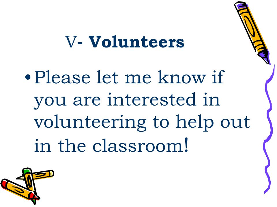 V - Volunteers Please let me know if you are interested in volunteering to help out in the classroom !