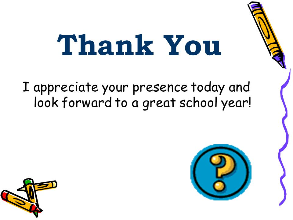 Thank You I appreciate your presence today and look forward to a great school year!