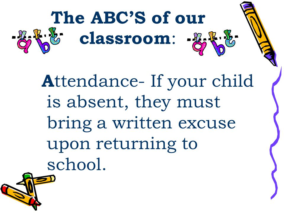 The ABC'S of our classroom : A ttendance- If your child is absent, they must bring a written excuse upon returning to school.