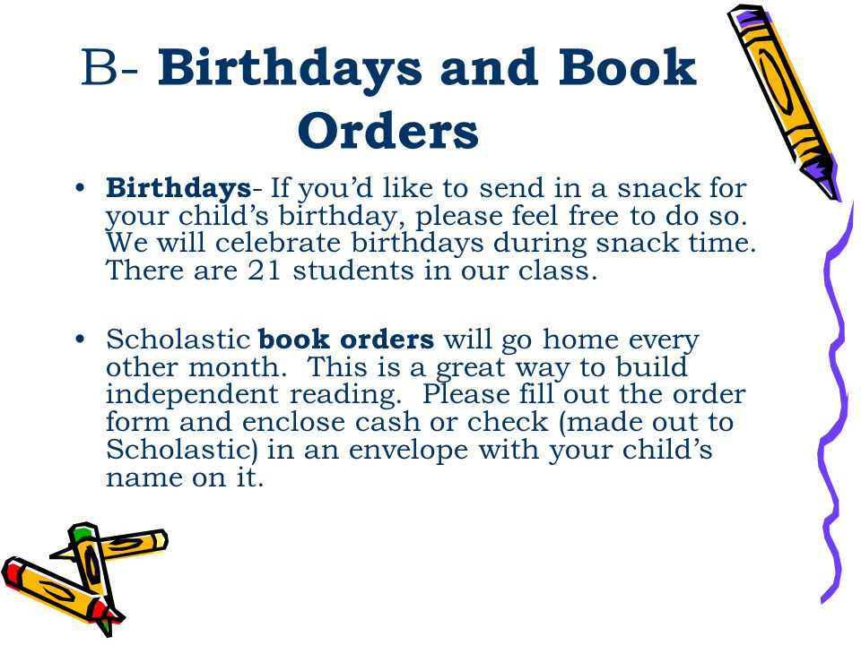 B- Birthdays and Book Orders Birthdays - If you'd like to send in a snack for your child's birthday, please feel free to do so. We will celebrate birt