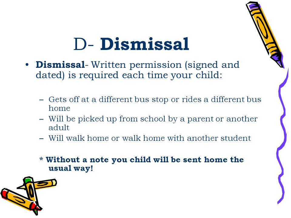 D- Dismissal Dismissal - Written permission (signed and dated) is required each time your child: –Gets off at a different bus stop or rides a different bus home –Will be picked up from school by a parent or another adult –Will walk home or walk home with another student * Without a note you child will be sent home the usual way!