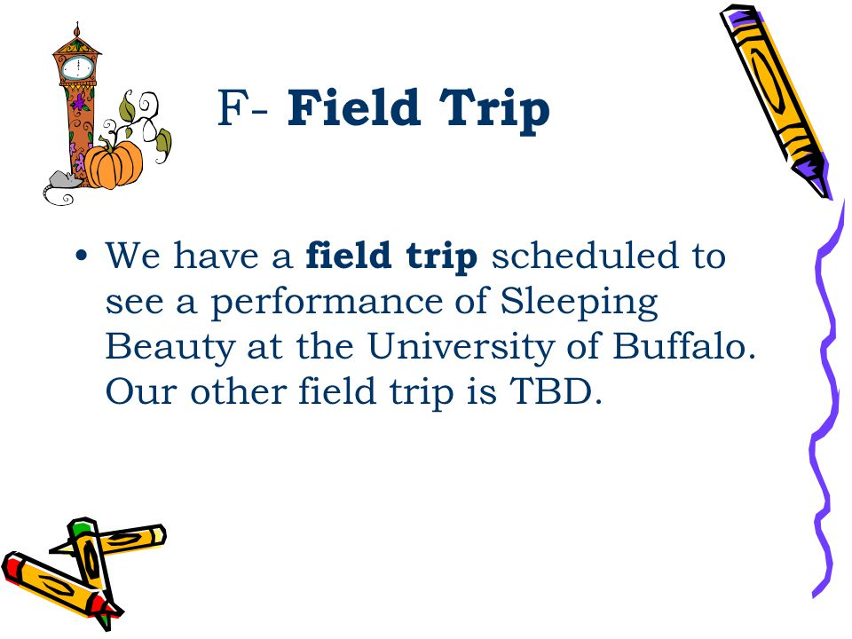 F- Field Trip We have a field trip scheduled to see a performance of Sleeping Beauty at the University of Buffalo. Our other field trip is TBD.