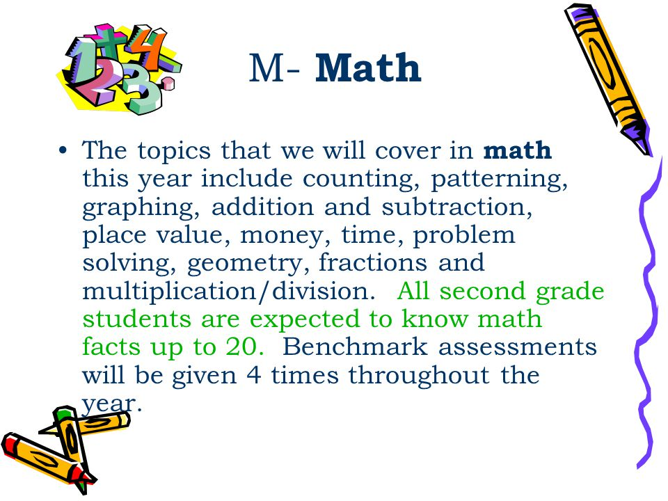 M- Math The topics that we will cover in math this year include counting, patterning, graphing, addition and subtraction, place value, money, time, pr