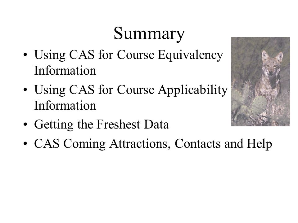 Summary Using CAS for Course Equivalency Information Using CAS for Course Applicability Information Getting the Freshest Data CAS Coming Attractions, Contacts and Help
