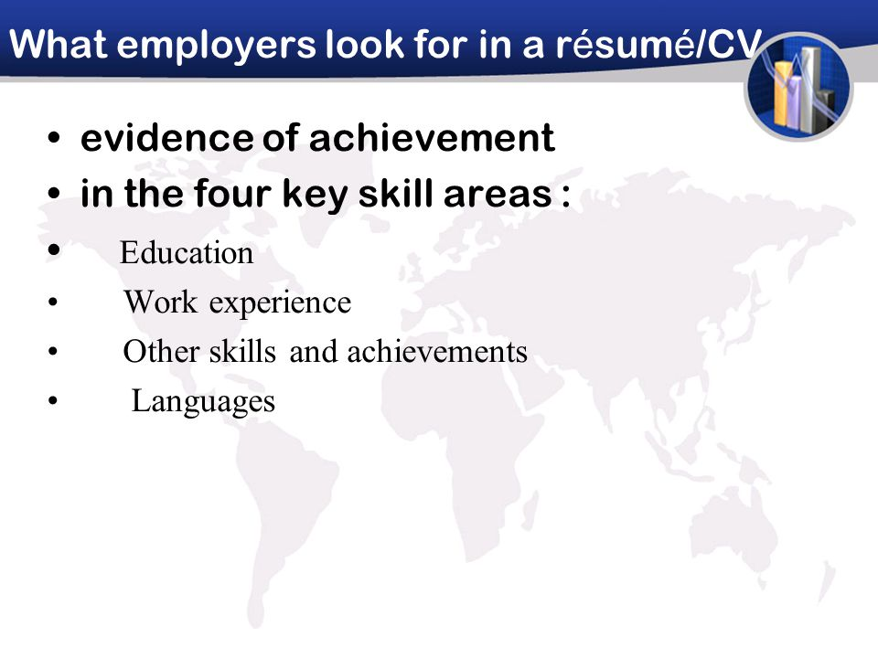 What employers look for in a r é sum é /CV evidence of achievement in the four key skill areas : Education Work experience Other skills and achievements Languages