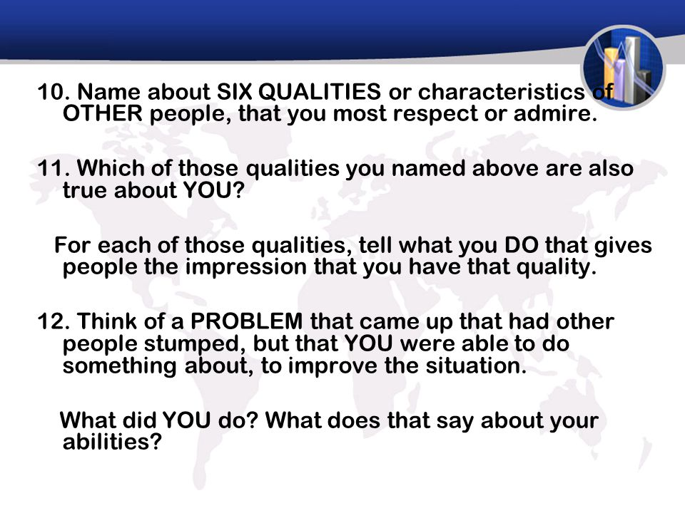 10. Name about SIX QUALITIES or characteristics of OTHER people, that you most respect or admire.