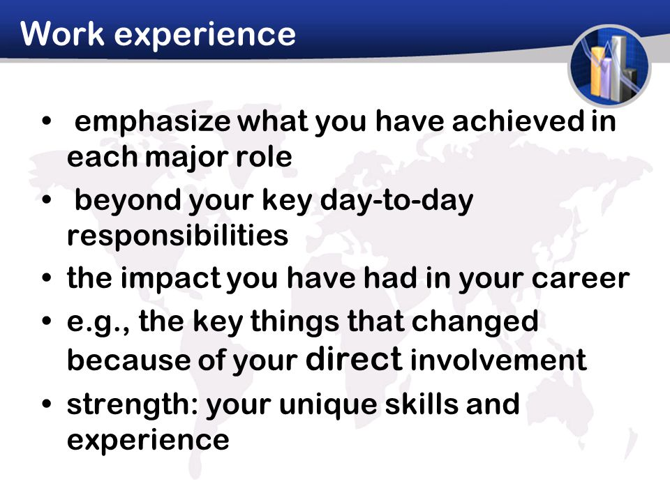 Work experience emphasize what you have achieved in each major role beyond your key day-to-day responsibilities the impact you have had in your career e.g., the key things that changed because of your direct involvement strength: your unique skills and experience