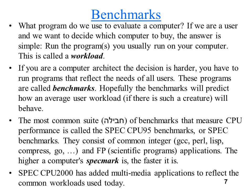 7 Benchmarks What program do we use to evaluate a computer? If we are a user and we want to decide which computer to buy, the answer is simple: Run th