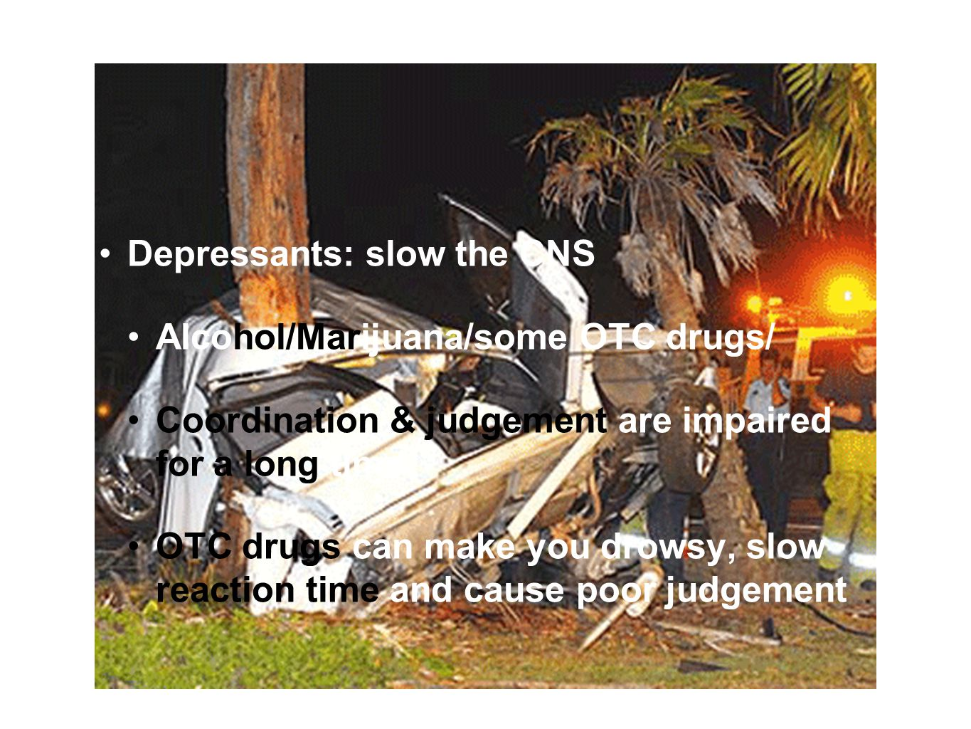 Drugs and Driving Depressants: slow the CNS Alcohol/Marijuana/some OTC drugs/ Coordination & judgement are impaired for a long time OTC drugs can make you drowsy, slow reaction time and cause poor judgement