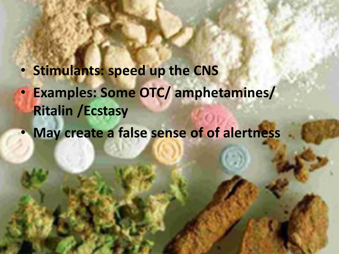 Stimulants: speed up the CNS Examples: Some OTC/ amphetamines/ Ritalin /Ecstasy May create a false sense of of alertness