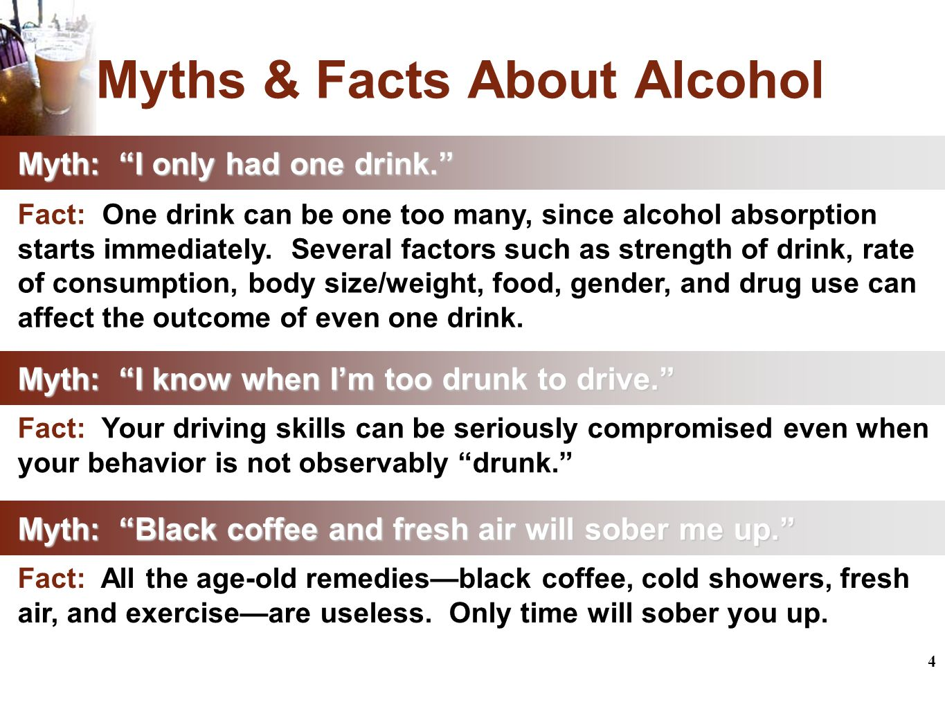 4 Myths & Facts About Alcohol Myth: I know when I'm too drunk to drive. Fact: Your driving skills can be seriously compromised even when your behavior is not observably drunk. Myth: I only had one drink. Fact: One drink can be one too many, since alcohol absorption starts immediately.