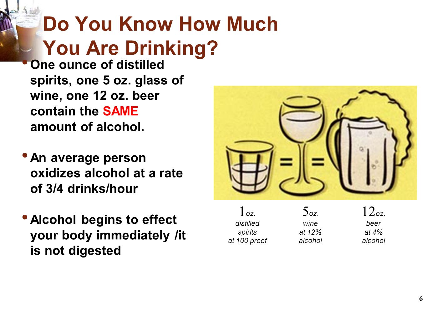 6 Do You Know How Much You Are Drinking. One ounce of distilled spirits, one 5 oz.