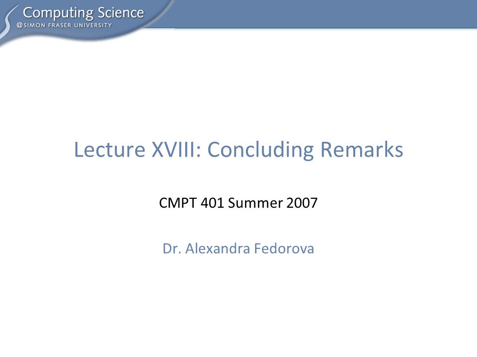 CMPT 401 Summer 2007 Dr. Alexandra Fedorova Lecture XVIII: Concluding Remarks