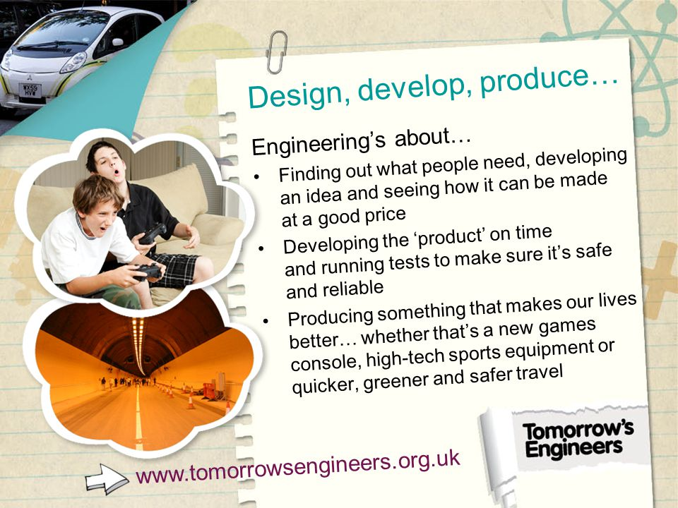 Design, develop, produce… Engineering's about… Finding out what people need, developing an idea and seeing how it can be made at a good price Developing the 'product' on time and running tests to make sure it's safe and reliable Producing something that makes our lives better… whether that's a new games console, high-tech sports equipment or quicker, greener and safer travel www.tomorrowsengineers.org.uk