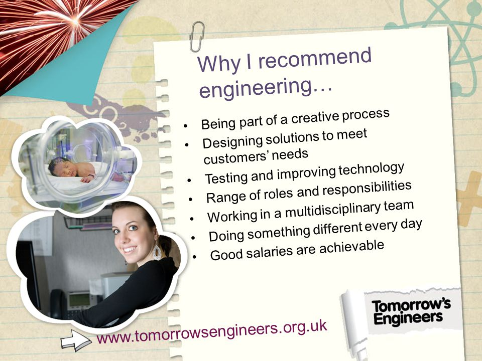 Why I recommend engineering… Being part of a creative process Designing solutions to meet customers' needs Testing and improving technology Range of roles and responsibilities Working in a multidisciplinary team Doing something different every day Good salaries are achievable www.tomorrowsengineers.org.uk