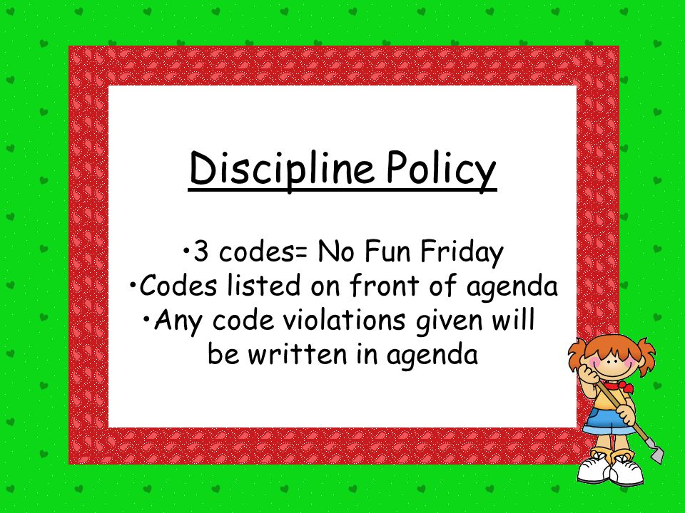 Discipline Policy 3 codes= No Fun Friday Codes listed on front of agenda Any code violations given will be written in agenda