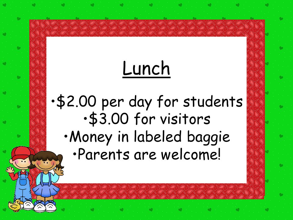 Lunch $2.00 per day for students $3.00 for visitors Money in labeled baggie Parents are welcome!