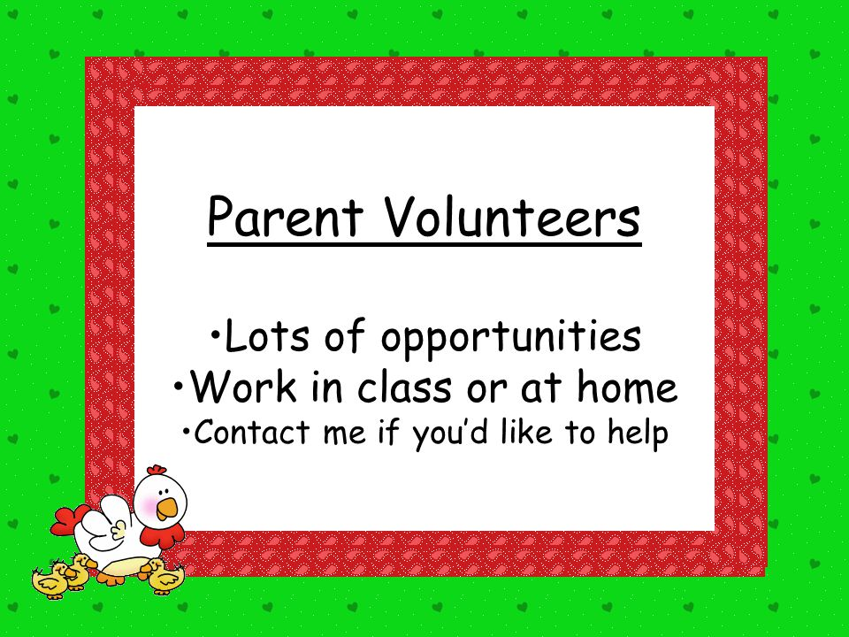 Parent Volunteers Lots of opportunities Work in class or at home Contact me if you'd like to help