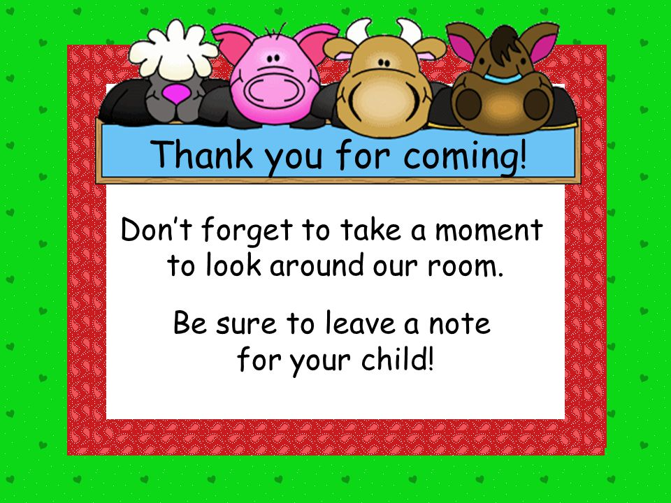 Don't forget to take a moment to look around our room. Be sure to leave a note for your child! Thank you for coming!
