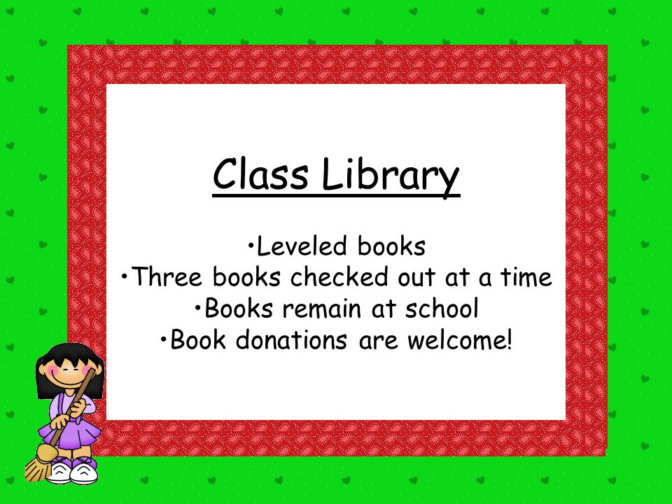 Class Library Leveled books Three books checked out at a time Books remain at school Book donations are welcome!