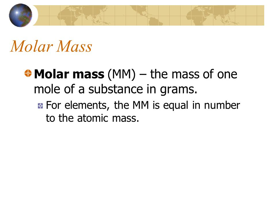 Molar Mass Molar mass (MM) – the mass of one mole of a substance in grams.