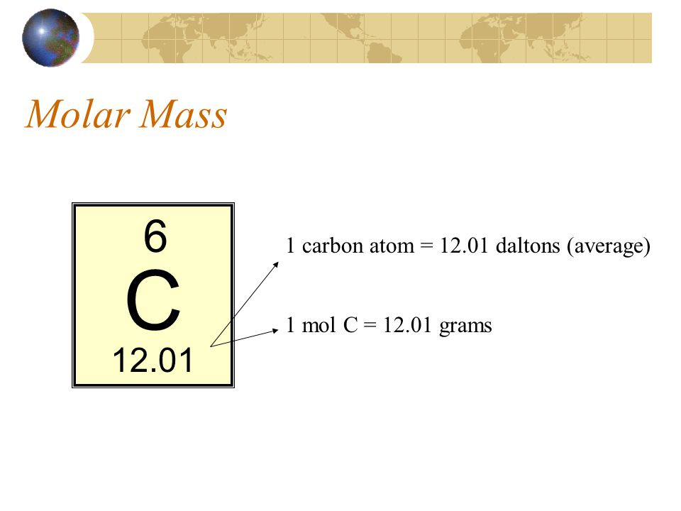 Molar Mass C 6 12.01 1 carbon atom = 12.01 daltons (average) 1 mol C = 12.01 grams