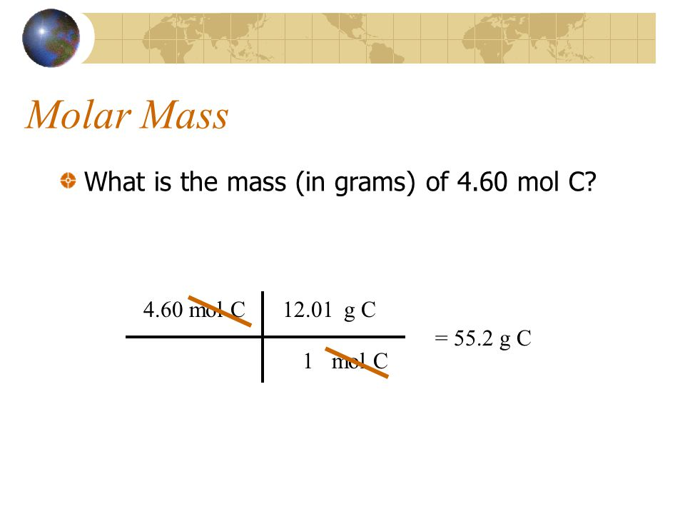 Molar Mass What is the mass (in grams) of 4.60 mol C 4.60 mol C mol C g C 1 12.01 = 55.2 g C