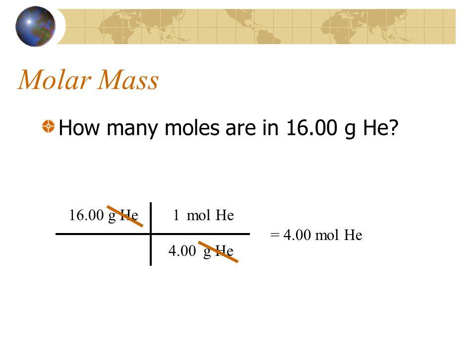 Molar Mass How many moles are in 16.00 g He? 16.00 g He g He mol He 4.00 1 = 4.00 mol He