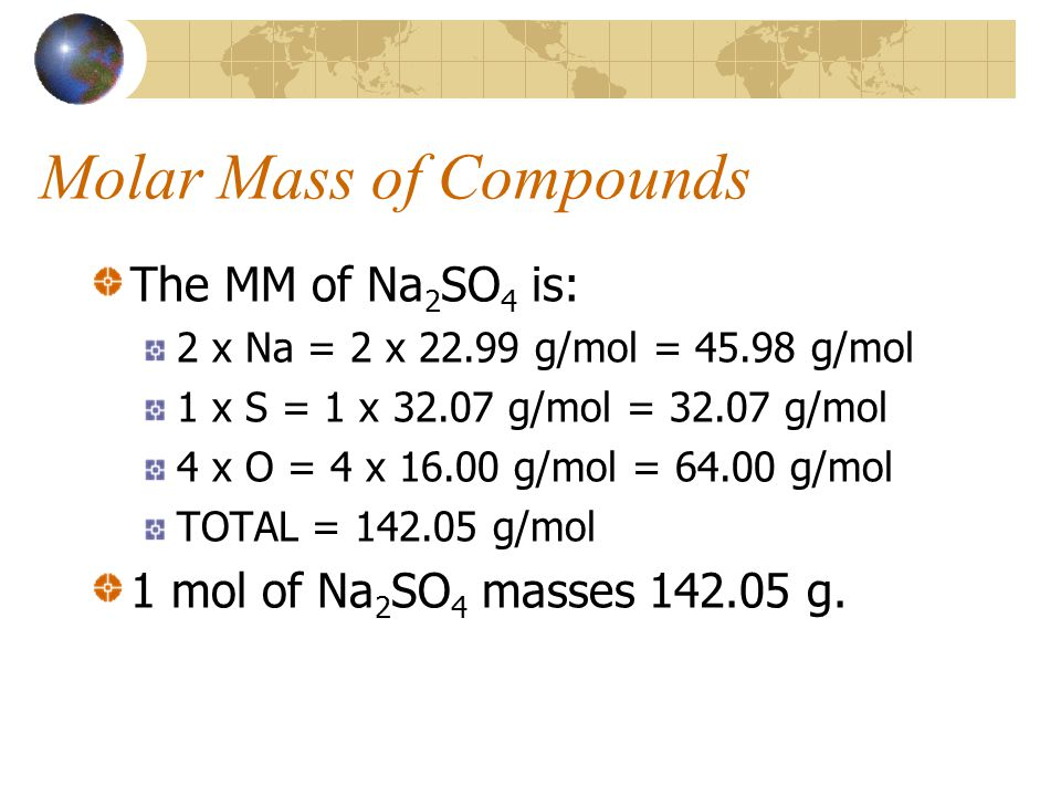 Molar Mass of Compounds The MM of Na 2 SO 4 is: 2 x Na = 2 x 22.99 g/mol = 45.98 g/mol 1 x S = 1 x 32.07 g/mol = 32.07 g/mol 4 x O = 4 x 16.00 g/mol = 64.00 g/mol TOTAL = 142.05 g/mol 1 mol of Na 2 SO 4 masses 142.05 g.