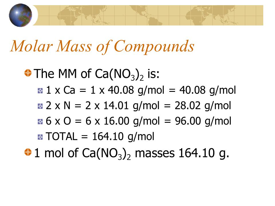 Molar Mass of Compounds The MM of Ca(NO 3 ) 2 is: 1 x Ca = 1 x 40.08 g/mol = 40.08 g/mol 2 x N = 2 x 14.01 g/mol = 28.02 g/mol 6 x O = 6 x 16.00 g/mol = 96.00 g/mol TOTAL = 164.10 g/mol 1 mol of Ca(NO 3 ) 2 masses 164.10 g.
