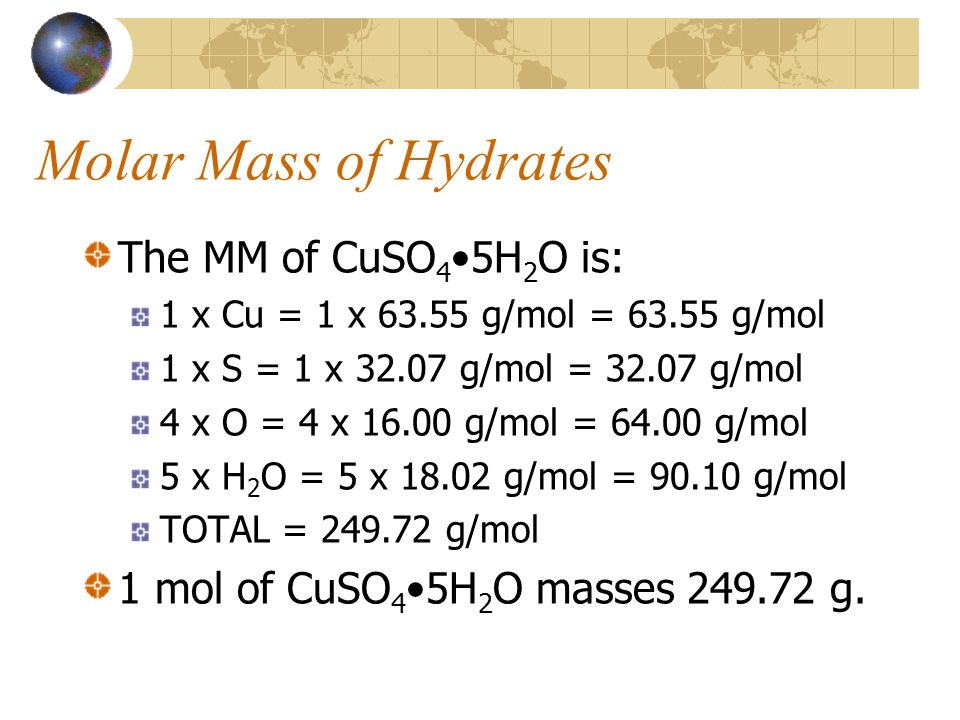 Molar Mass of Hydrates The MM of CuSO 4 5H 2 O is: 1 x Cu = 1 x 63.55 g/mol = 63.55 g/mol 1 x S = 1 x 32.07 g/mol = 32.07 g/mol 4 x O = 4 x 16.00 g/mol = 64.00 g/mol 5 x H 2 O = 5 x 18.02 g/mol = 90.10 g/mol TOTAL = 249.72 g/mol 1 mol of CuSO 4 5H 2 O masses 249.72 g.
