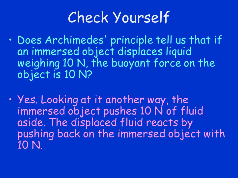 Check Yourself Does Archimedes' principle tell us that if an immersed object displaces liquid weighing 10 N, the buoyant force on the object is 10 N?