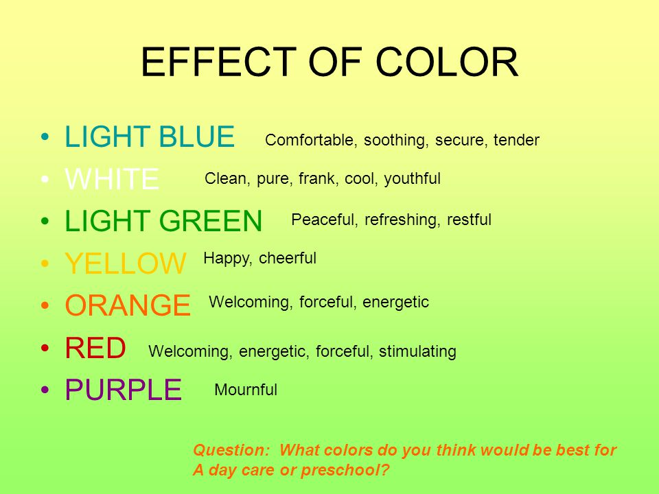 EFFECT OF COLOR LIGHT BLUE WHITE LIGHT GREEN YELLOW ORANGE RED PURPLE Clean, pure, frank, cool, youthful Peaceful, refreshing, restful Happy, cheerful Welcoming, forceful, energetic Welcoming, energetic, forceful, stimulating Mournful Comfortable, soothing, secure, tender Question: What colors do you think would be best for A day care or preschool?