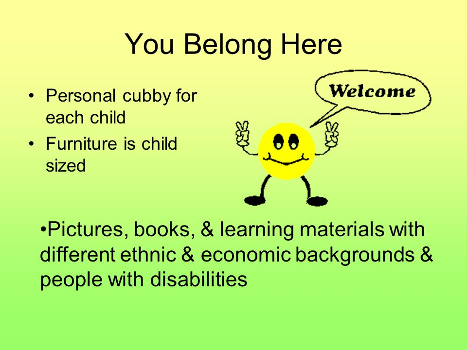 You Belong Here Personal cubby for each child Furniture is child sized Pictures, books, & learning materials with different ethnic & economic backgrounds & people with disabilities