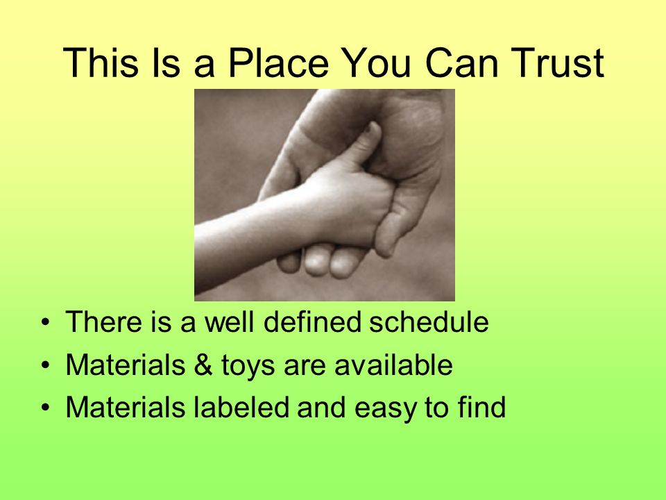 This Is a Place You Can Trust There is a well defined schedule Materials & toys are available Materials labeled and easy to find